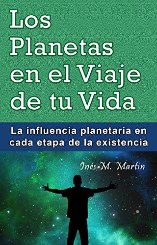 Los Planetas en el Viaje de tu Vida: La influencia planetaria en cada etapa de la existencia por Inés M. Martín