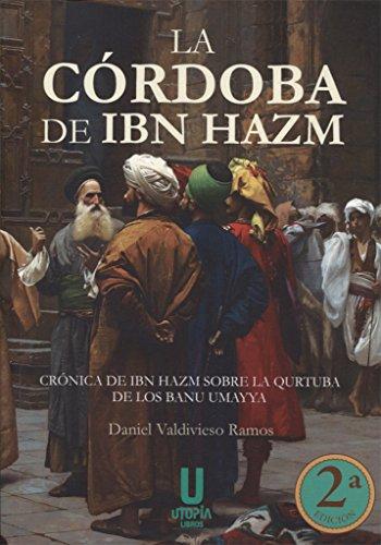 La Córdoba de Ibn Hazm: Crónica de Ibn Hazm sobre la Qurtuba de los Banu Umayya por Daniel Valdivieso Ramos