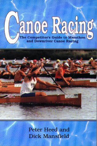 Canoe Racing: The Competitor's Guide to Marathon and Downriver Canoe Racing by Peter Heed (1992-06-02)