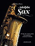 Adolphe Sax : His Life, his Creative Genius, his Saxophones, a Musical Revolution...