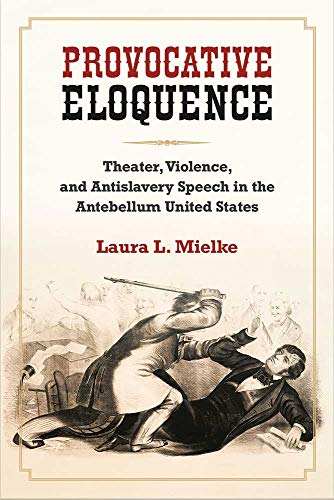 Provocative Eloquence: Theater, Violence, and Antislavery Speech in the Antebellum United States