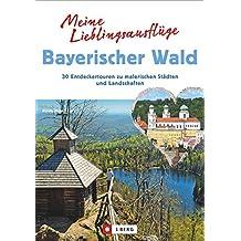 Meine Lieblingsausflüge Bayerischer Wald: 30 Entdeckertouren zu malerischen Städten und Landschaften. Freizeitführer zum Wandern und Radeln im Nationalpark Bayerischer Wald und dem Dreiländereck