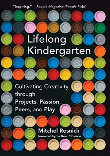Lifelong Kindergarten – Cultivating Creativity through Projects, Passion, Peers, and Play (The MIT Press)