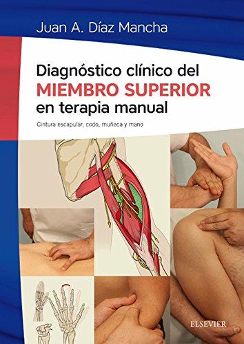 Diagnóstico clínico del miembro superior en terapia manual: Cintura escapular, codo, muñeca y mano por Juan Antonio Díaz Mancha