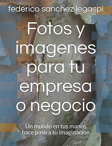 Fotos y imagenes para tu empresa o negocio: Un mundo en tus manos hace paso a tu imaginacion (volumen 1) por federico sanchez legaspi