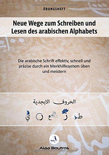 Neue Wege zum Schreiben und Lesen des arabischen Alphabets: Die arabische Schrift effektiv, schnell und präzise durch ein Merkhelfsystem üben und meistern (Arabische Art)