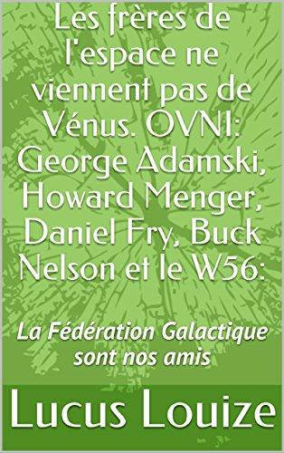 Les frres de l'espace ne viennent pas de Vnus.  OVNI: George Adamski, Howard Menger, Daniel Fry, Buck Nelson et le W56:: La Fdration Galactique sont nos amis