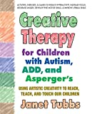 Creative Therapy for Children with Autism, Add and Aspergers: Using Artistic Creativity to Reach, Teach, and Touch Our Children