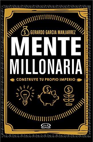 Mente millonaria. Construye tu propio imperio por Gerardo Garcia Manjarrez