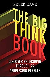 The Big Think Book: Discover Philosophy Through 99 Perplexing Problems