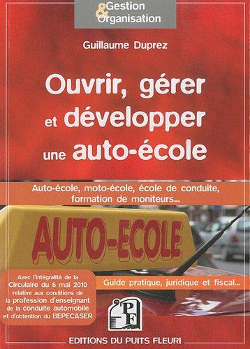 Ouvrir, grer et dvelopper une auto-cole - Auto-cole, moto-cole, cole de conduite, formation de moniteus... Guide pratique, juridique et fiscal...