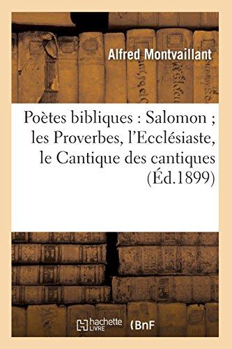 Poètes bibliques : Salomon les Proverbes, l'Ecclésiaste, le Cantique des cantiques (Éd.1899) par Alfred Montvaillant