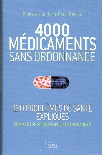 4000 MEDICAMENTS SANS ORDONNANCE (120 problèmes de santé expliqués,comment se soigner seulet sans danger)