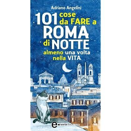 101 Cose Da Fare A Roma Di Notte Almeno Una Volta Nella Vita (Enewton Manuali E Guide)