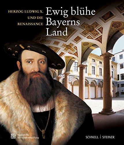 """""""Ewig blühe Bayerns Land"""" - Herzog Ludwig X. und die Renaissance"""