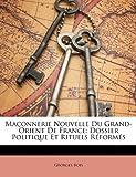 Ma�onnerie Nouvelle Du Grand-Orient De France: Dossier Politique Et Rituels R�form�s