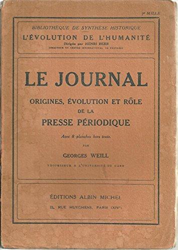 LE JOURNAL. ORIGINES, EVOLUTION ET RÔLE DE LA PRESSE PERIODIQUE. par Georges. WEILL