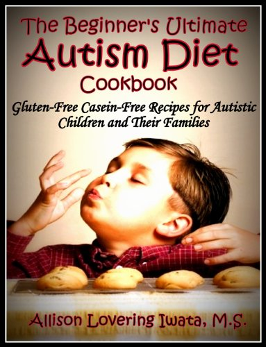 The Beginner's Ultimate Autism Diet Cookbook: Gluten-Free Casein-Free Recipes for Autistic Children and Their Families - Popular Autism Related Book