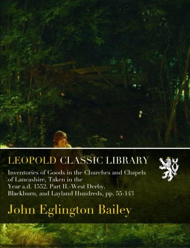 Inventories of Goods in the Churches and Chapels of Lancashire, Taken in the Year a.d. 1552. Part II.-West Derby, Blackburn, and Layland Hundreds, pp. 55-143 por John Eglington Bailey