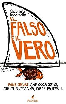 Il falso e il vero: Fake news: che cosa sono, chi ci guadagna, come evitarle di [Jacomella, Gabriela]