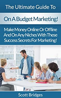 On A Budget: Marketing!: The Ultimate Guide To Business Marketing On A Budget! - Make Money Online Or Offline And On Any Niches With These Success Secrets ... Twitter, Instagram) (English Edition) par [Bridges, Scott]