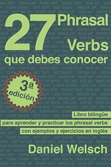 27 Phrasal Verbs Que Debes Conocer (Tercera Edición): Libro bilingüe para aprender y practicar los phrasal verbs con ejemplos y ejercicios en inglés de [Welsch, Daniel]