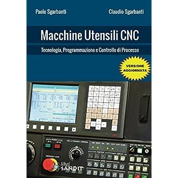 Macchine Utensili Cnc. Tecnologia, Programmazione E Controllo Di Processo