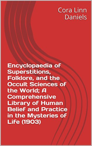 Encyclopaedia of Superstitions, Folklore, and the Occult Sciences of the World; A Comprehensive Library of Human Belief and Practice in the Mysteries of Life (1903)