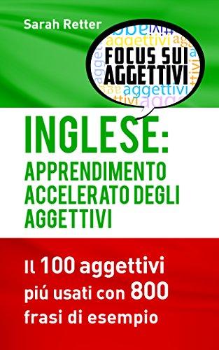 INGLESE: APPRENDIMENTO ACCELERATO DEGLI AGGETTIVI: I 100 aggettivi inglesi piú usati con 800 frasi di esempio (Italian Edition)