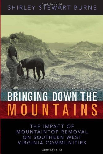 BRINGING DOWN THE MOUNTAINS: THE IMPACT OF MOUTAINTOP REMOVAL SURFACE COAL MINING ON SOUTHERN WEST VIRGINIA COMMUNITIES (WEST VIRGINIA & APPALACHIA Book 5) (English Edition) -
