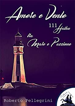 Amore e Vento - 111 Haiku - tra Mare e Passione di [Roberto Pellegrini]