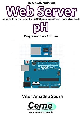 Desenvolvendo um Web Server na rede Ethernet com ENC28J60 para monitorar concentração de pH Programado no Arduino (Portuguese Edition) por Vitor Amadeu  Souza