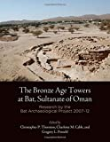 The Bronze Age Towers at Bat, Sultanate of Oman: Research by the Bat Archaeological Project, 2007-12 (Museum Monograph)