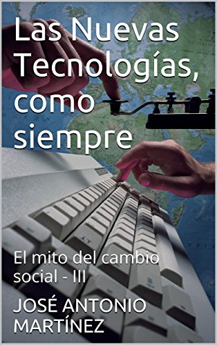 Las Nuevas Tecnologías, como siempre: El mito del cambio social - III por JOSÉ ANTONIO MARTÍNEZ
