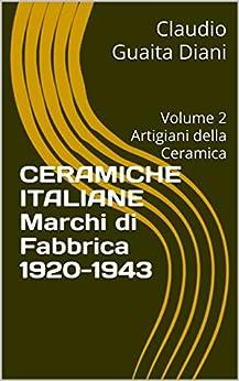 Ceramiche Italiane  Marchi di Fabbrica 1920-1943: Volume 2  Artigiani della Ceramica (Collana Ceramiche Italiane del Novecento Vol. 6) di [Guaita Diani, Claudio]
