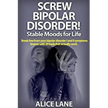 SCREW BIPOLAR DISORDER!  Stable Moods for Life: Break free from your bipolar disorder I and II symptoms forever with 20 tools that actually work (English Edition)