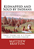 Kidnapped and Sold By Indians -- True Story of a 7-Year-Old Settler Child (Annotated) (First-Hand Account Of Being Kidnapped By Indians)