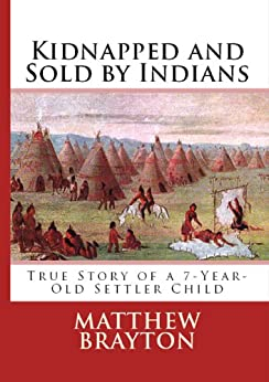 Kidnapped and Sold By Indians -- True Story of a 7-Year-Old Settler Child (Annotated) (First-Hand Account Of Being Kidnapped By Indians) by [Brayton, Matthew]