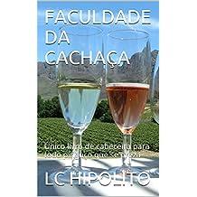 FACULDADE DA CACHAÇA: Único livro de cabeceira para todo pinguço que se preza (Portuguese Edition)
