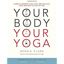 Your Body, Your Yoga: Learn Alignment Cues That are Skillful, Safe, and Best Suited to You by Bernie Clark (2016-03-21)