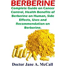 Berberine: Complete Guide on Cancer Control, Health Benefits of Berberine on Human, Side Effects, Uses and Recommendation on Berberine (English Edition)