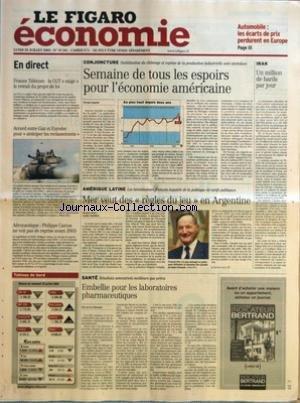 FIGARO ECONOMIE (LE) [No 18341] du 28/07/2003 - AUTOMOBILE - LES ECARTS DE PRIX PERDURENT EN EUROPE - FRANCE TELECOM - LA CGT EXIGE LE RETRAIT DU PROJET DE LOI - ACCORD ENTRE GIAT ET EURODEC POUR ANTICIPER LES RECLASSEMENTS - AERONAUTIQUE - PHILIPPE CAMUS NE VOIT PAS DE REPRISE AVANT 2005 - SEMAINE DE TOUS LES ESPOIRS POUR L'ECONOMIE AMERICAINE PAR NICOLAS DANIELS - MER VEUT DES REGLES DU JEU EN ARGENTINE PAR LAMIA OUALALOU - EMBELLIE POUR LES LABORATOIRES