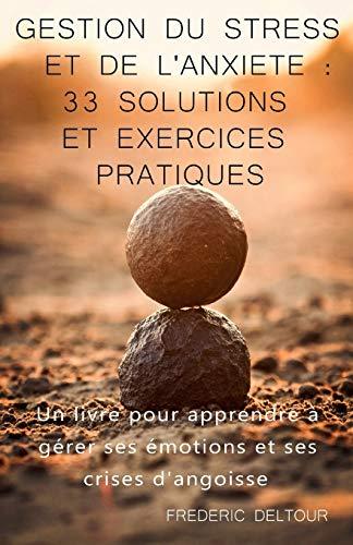 Gestion du stress et de l'anxiété : 33 Solutions et Exercices pratiques !: Un livre pour apprendre à gérer ses émotions et ses crises d'angoisse. par Frédéric Deltour