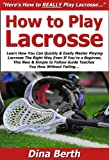 How to Play Lacrosse: Learn How You Can Quickly & Easily Master Playing Lacrosse The Right Way Even If You're a Beginner, This New & Simple to Follow Guide ... You How Without Failing (English Edition)