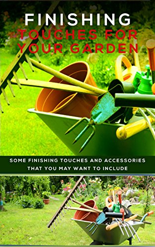 Finishing Touches For Your Garden: Some Finishing Touches And Accessories That You May Want To Include
