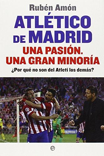 Atlético De Madrid. Una Pasión. Una Gran Minoría. ¿Por Qué No Son Del Atleti Los Demás? (Deportes) por Rubén Amón Delgado