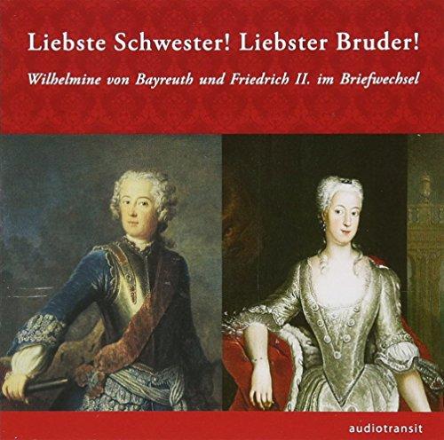 Liebste Schwester! Liebster Bruder!: Wilhelmine von Bayreuth und Friedrich II. Im Briefwechsel