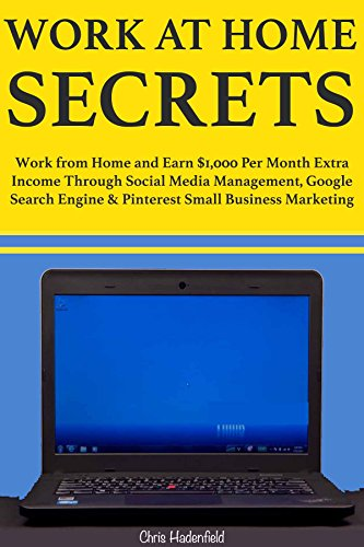 Work at Home Secrets: Work from Home and Earn $1,000 Per Month Extra Income Through Social Media Management, Google Search Engine & Pinterest Small Business Marketing