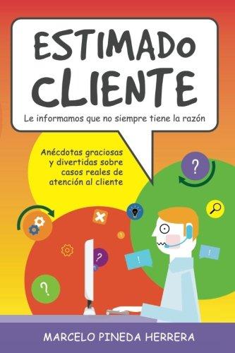 Estimado Cliente: Anécdotas graciosas y divertidas sobre casos reales de atención al cliente por Marcelo Pineda Herrera