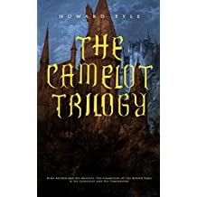 THE CAMELOT TRILOGY:  King Arthur and His Knights, The Champions of the Round Table & Sir Launcelot and His Companions: Collection of Tales & Myths about the Legendary British King